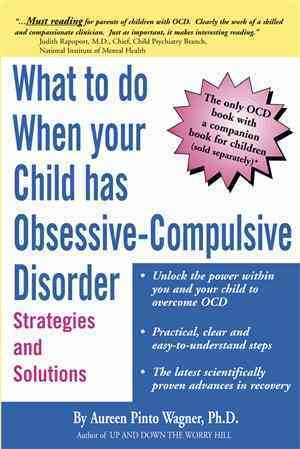 What to Do When Your Child Has Obsessive-Compulsive Disorder By Wagner, Aureen Pinto, Ph.D.